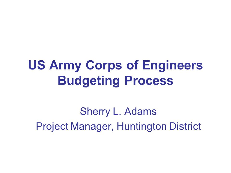 US Army Corps of Engineers Budgeting Process Sherry L. Adams Project Manager, Huntington District