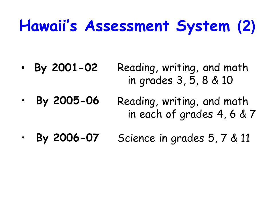 Hawaiis Assessment System (2) By 2001-02 By 2005-06 By 2006-07 Reading, writing, and math in grades 3, 5, 8 & 10 Reading, writing, and math in each of grades 4, 6 & 7 Science in grades 5, 7 & 11