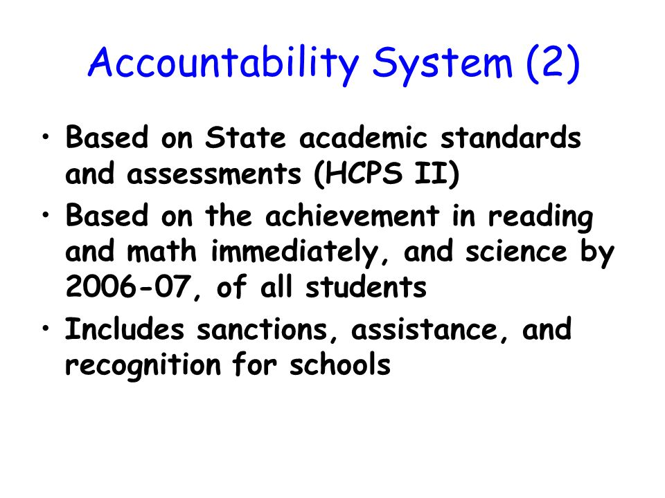Accountability System (2) Based on State academic standards and assessments (HCPS II) Based on the achievement in reading and math immediately, and science by 2006-07, of all students Includes sanctions, assistance, and recognition for schools
