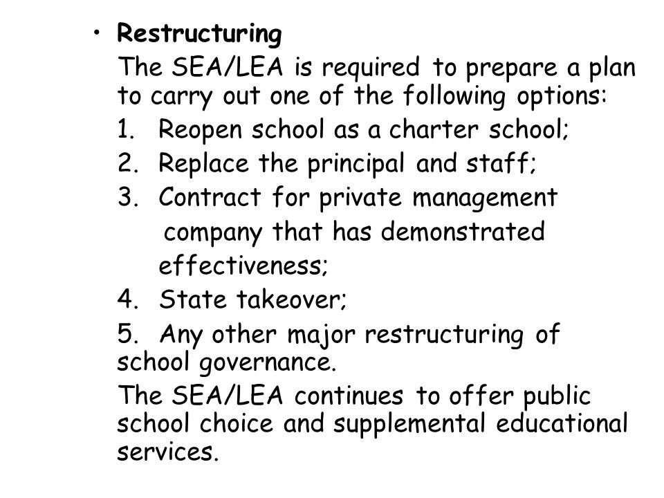 Restructuring The SEA/LEA is required to prepare a plan to carry out one of the following options: 1.Reopen school as a charter school; 2.Replace the principal and staff; 3.Contract for private management company that has demonstrated effectiveness; 4.State takeover; 5.Any other major restructuring of school governance.