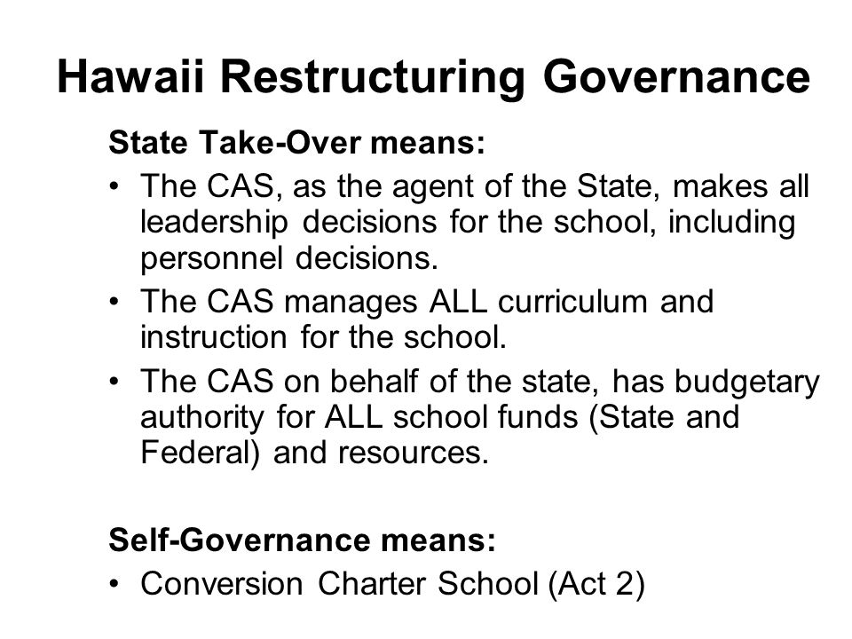 Hawaii Restructuring Governance State Take-Over means: The CAS, as the agent of the State, makes all leadership decisions for the school, including personnel decisions.