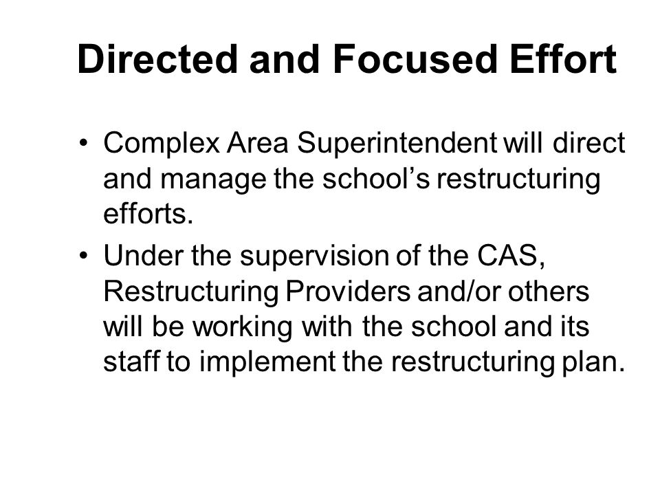 Directed and Focused Effort Complex Area Superintendent will direct and manage the schools restructuring efforts.