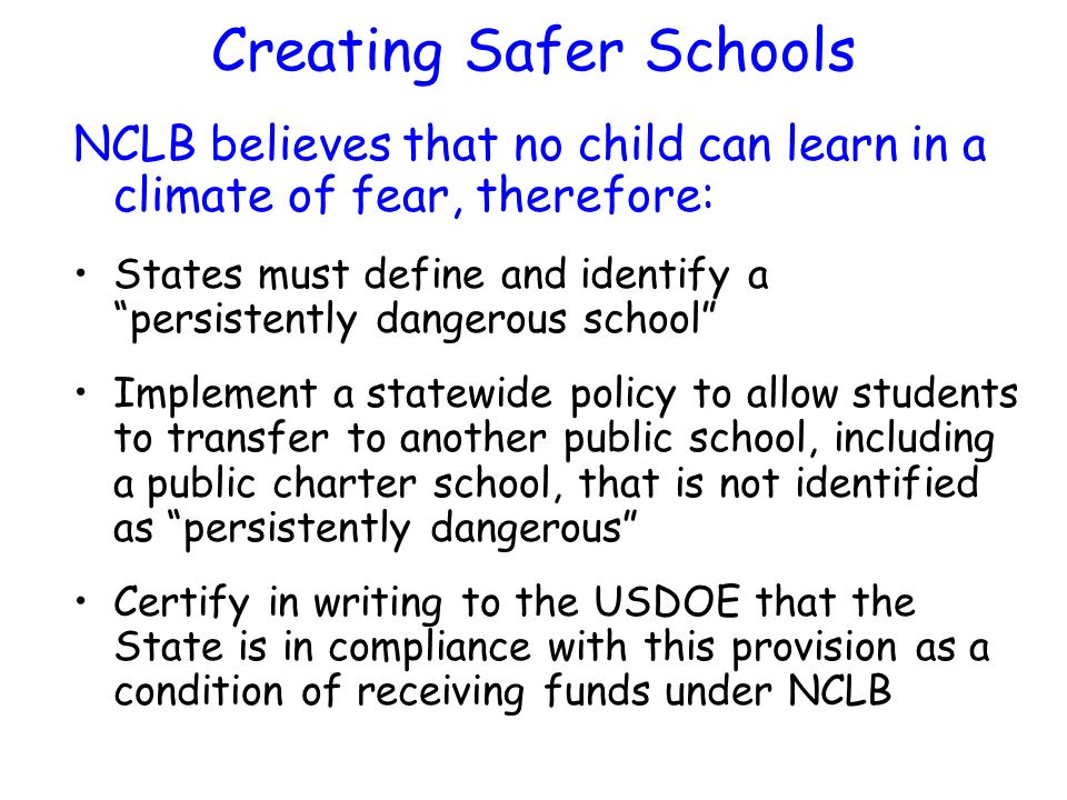 Creating Safer Schools NCLB believes that no child can learn in a climate of fear, therefore: States must define and identify a persistently dangerous school Implement a statewide policy to allow students to transfer to another public school, including a public charter school, that is not identified as persistently dangerous Certify in writing to the USDOE that the State is in compliance with this provision as a condition of receiving funds under NCLB