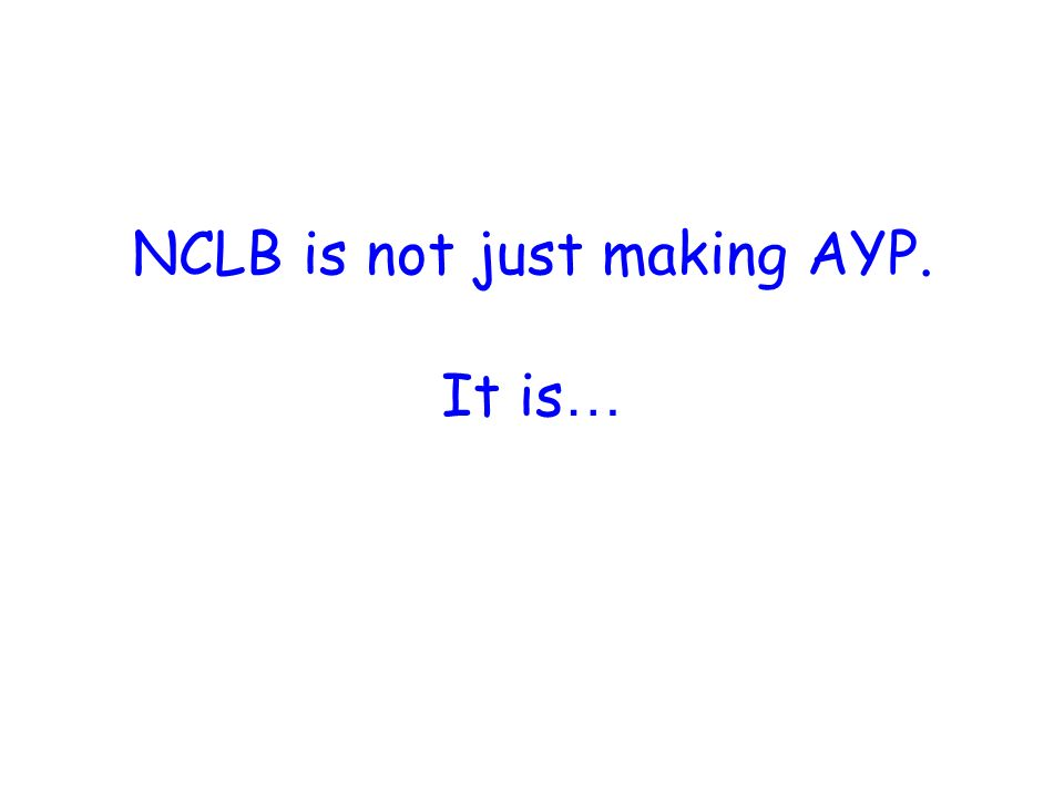 NCLB is not just making AYP. It is …