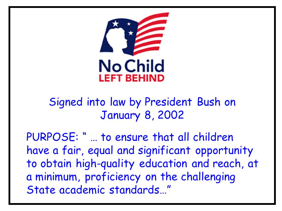 Signed into law by President Bush on January 8, 2002 PURPOSE: … to ensure that all children have a fair, equal and significant opportunity to obtain high-quality education and reach, at a minimum, proficiency on the challenging State academic standards…
