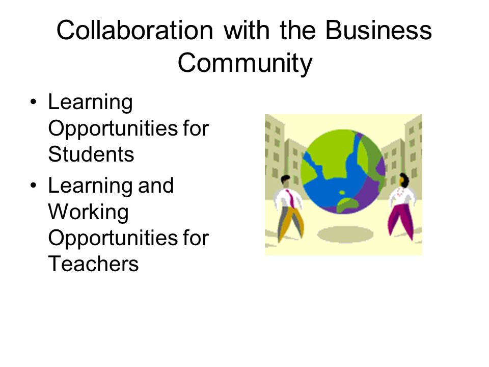 Collaboration with the Business Community Learning Opportunities for Students Learning and Working Opportunities for Teachers