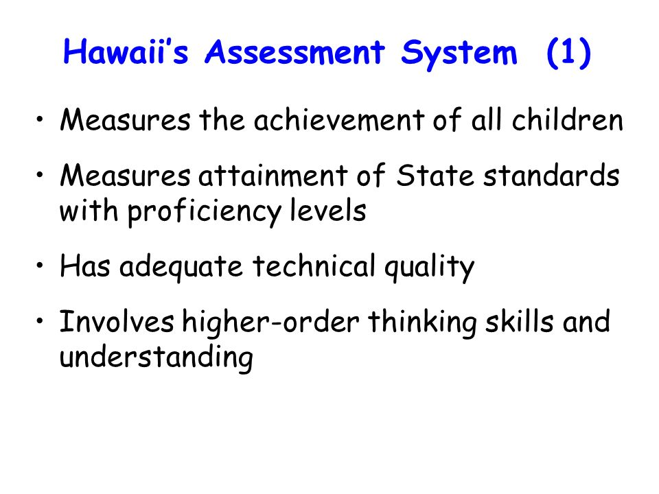 Hawaiis Assessment System (1) Measures the achievement of all children Measures attainment of State standards with proficiency levels Has adequate technical quality Involves higher-order thinking skills and understanding