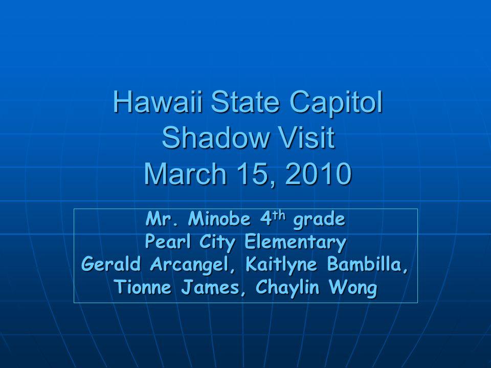 Hawaii State Capitol Shadow Visit March 15, 2010 Mr. Minobe 4 th grade Pearl City Elementary Gerald Arcangel, Kaitlyne Bambilla, Tionne James, Chaylin