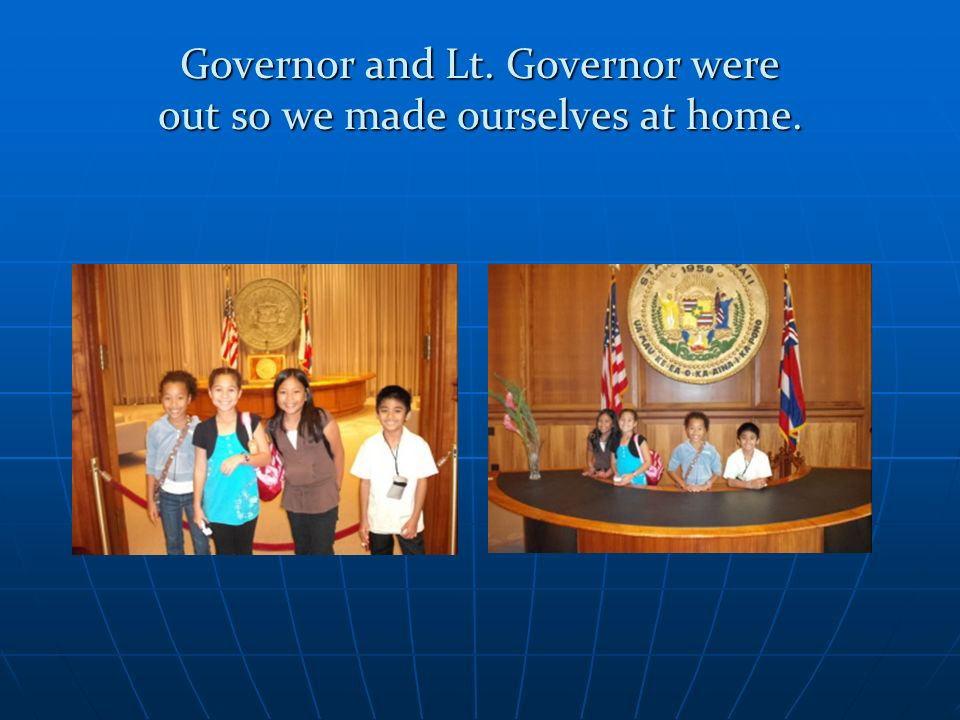 Governor and Lt. Governor were out so we made ourselves at home.