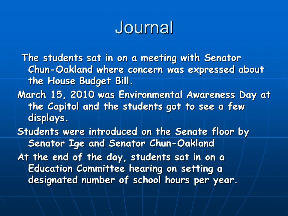 Journal The students sat in on a meeting with Senator Chun-Oakland where concern was expressed about the House Budget Bill. The students sat in on a m