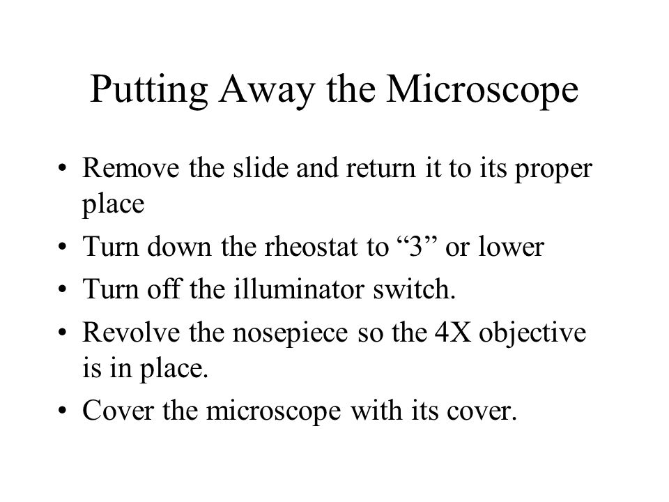 Putting Away the Microscope Remove the slide and return it to its proper place Turn down the rheostat to 3 or lower Turn off the illuminator switch. R