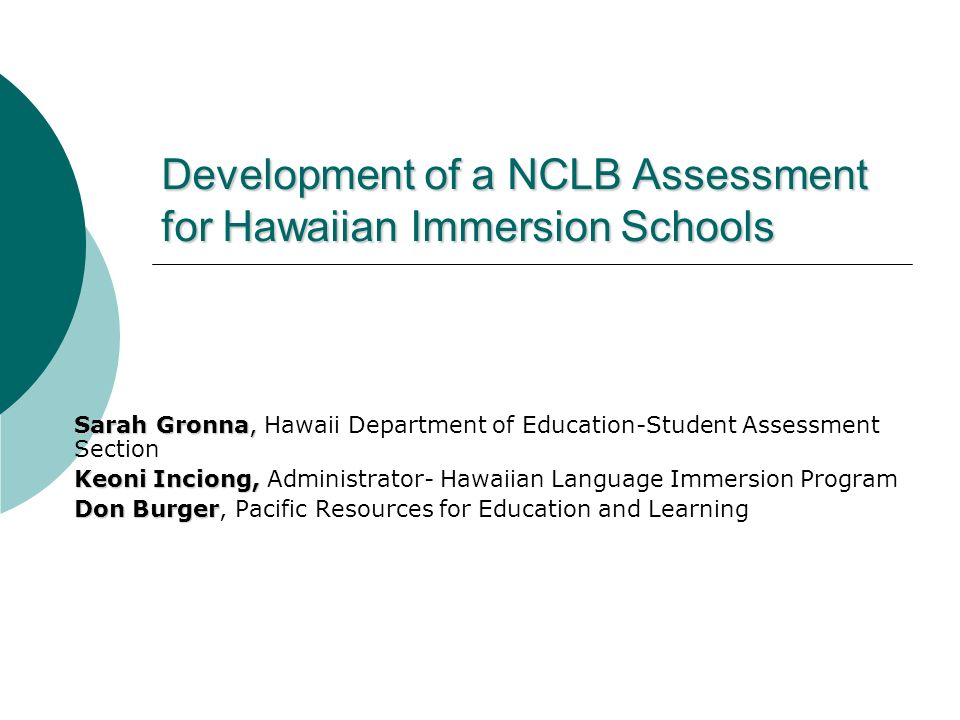 Development of a NCLB Assessment for Hawaiian Immersion Schools Sarah Gronna, Sarah Gronna, Hawaii Department of Education-Student Assessment Section Keoni Inciong, Keoni Inciong, Administrator- Hawaiian Language Immersion Program Don Burger Don Burger, Pacific Resources for Education and Learning