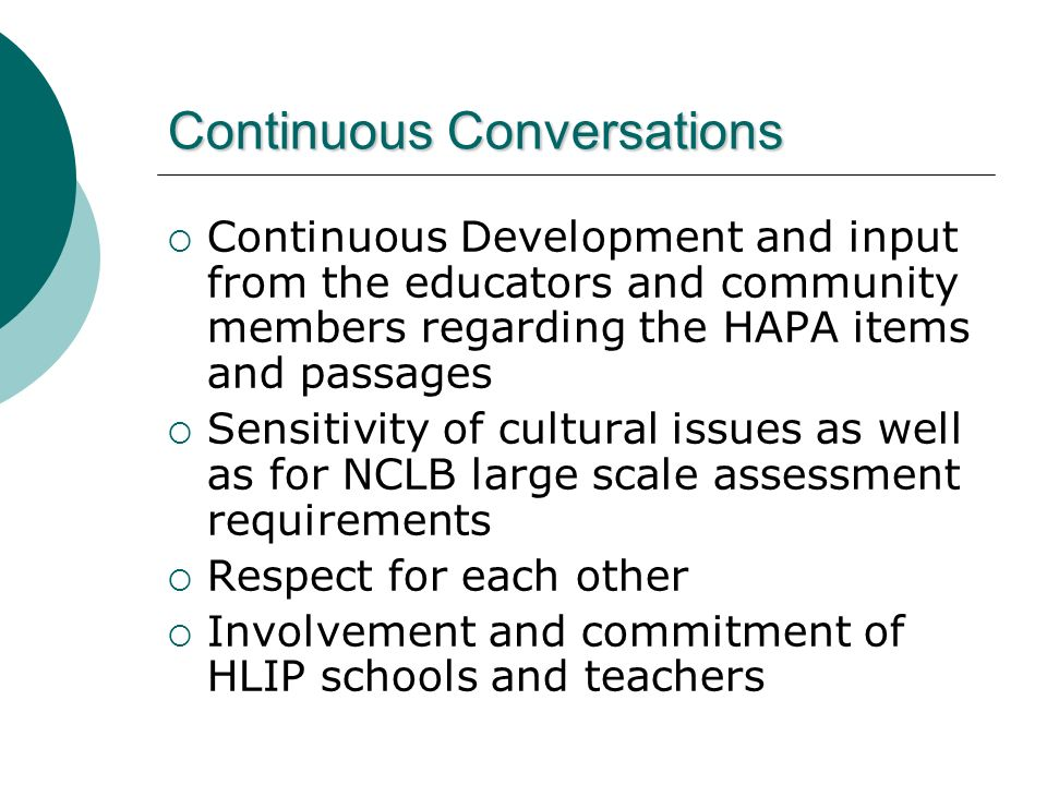 Continuous Conversations Continuous Development and input from the educators and community members regarding the HAPA items and passages Sensitivity of cultural issues as well as for NCLB large scale assessment requirements Respect for each other Involvement and commitment of HLIP schools and teachers