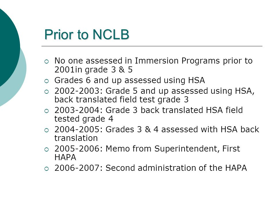 Prior to NCLB No one assessed in Immersion Programs prior to 2001in grade 3 & 5 Grades 6 and up assessed using HSA 2002-2003: Grade 5 and up assessed using HSA, back translated field test grade 3 2003-2004: Grade 3 back translated HSA field tested grade 4 2004-2005: Grades 3 & 4 assessed with HSA back translation 2005-2006: Memo from Superintendent, First HAPA 2006-2007: Second administration of the HAPA
