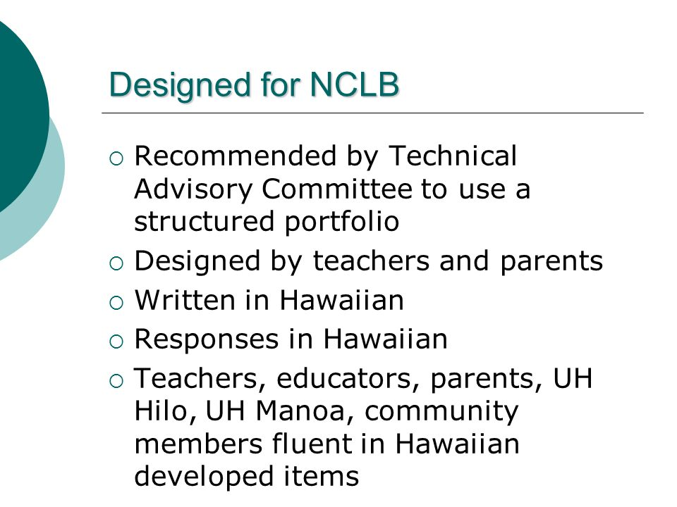 Designed for NCLB Recommended by Technical Advisory Committee to use a structured portfolio Designed by teachers and parents Written in Hawaiian Responses in Hawaiian Teachers, educators, parents, UH Hilo, UH Manoa, community members fluent in Hawaiian developed items