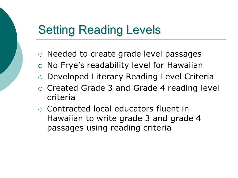 Setting Reading Levels Needed to create grade level passages No Fryes readability level for Hawaiian Developed Literacy Reading Level Criteria Created Grade 3 and Grade 4 reading level criteria Contracted local educators fluent in Hawaiian to write grade 3 and grade 4 passages using reading criteria