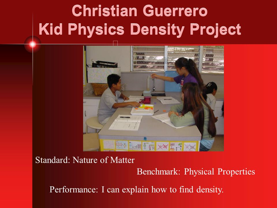 Christian Guerrero Kid Physics Density Project Standard: Nature of Matter Benchmark: Physical Properties Performance: I can explain how to find densit