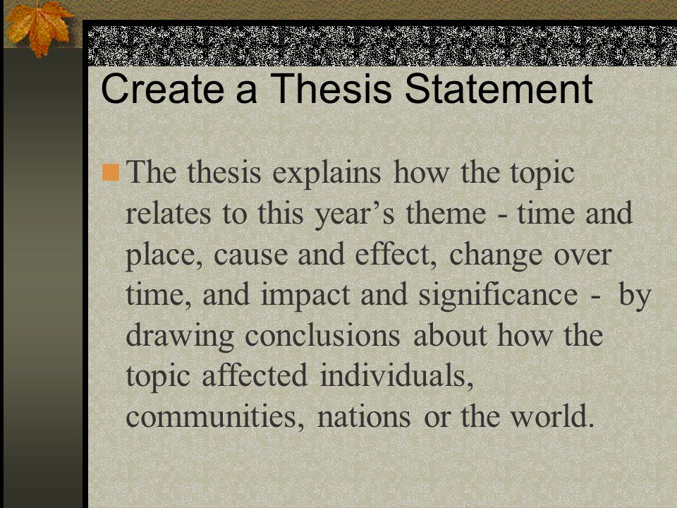 Create a Thesis Statement The thesis explains how the topic relates to this years theme - time and place, cause and effect, change over time, and impa