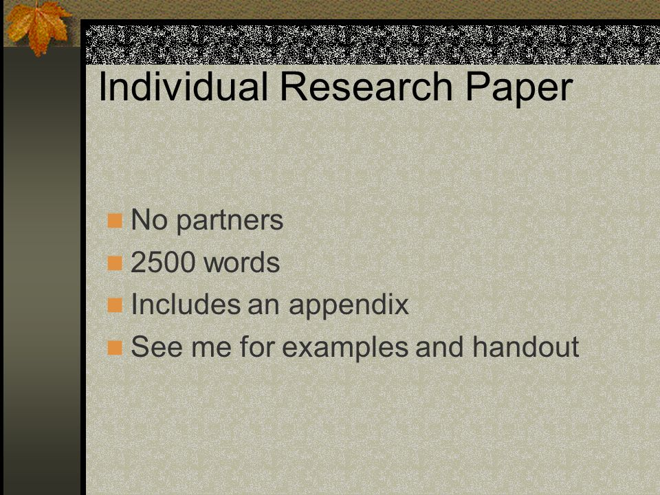 Individual Research Paper No partners 2500 words Includes an appendix See me for examples and handout