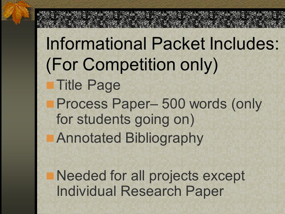 Informational Packet Includes: (For Competition only) Title Page Process Paper– 500 words (only for students going on) Annotated Bibliography Needed f