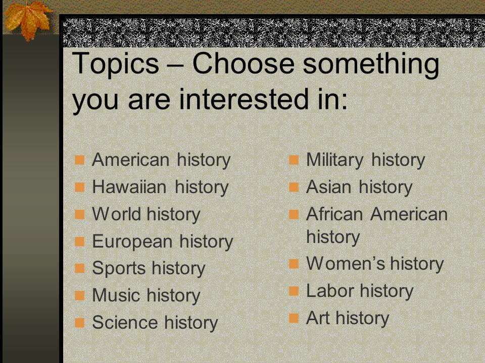 Topics must fit the theme Consider: Is the topic historically important.