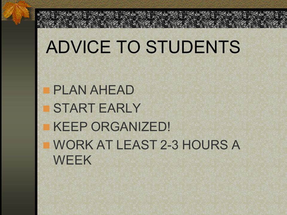 ADVICE TO STUDENTS PLAN AHEAD START EARLY KEEP ORGANIZED! WORK AT LEAST 2-3 HOURS A WEEK