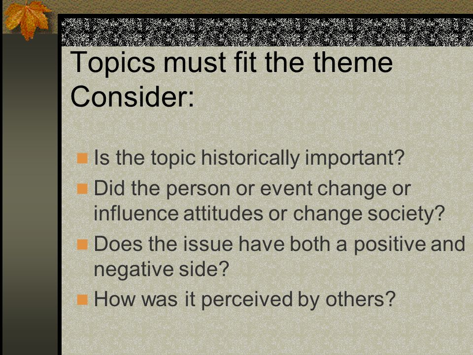 Topics must fit the theme Consider: Is the topic historically important? Did the person or event change or influence attitudes or change society? Does