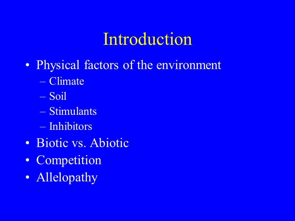 Introduction Physical factors of the environment –Climate –Soil –Stimulants –Inhibitors Biotic vs. Abiotic Competition Allelopathy