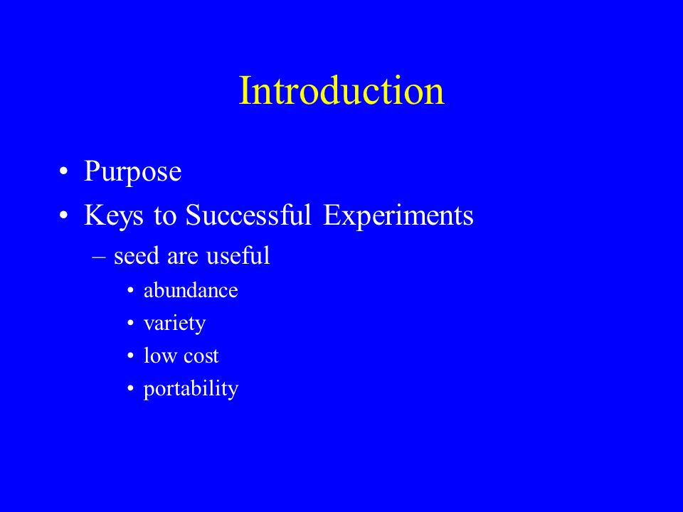 Introduction Purpose Keys to Successful Experiments –seed are useful abundance variety low cost portability