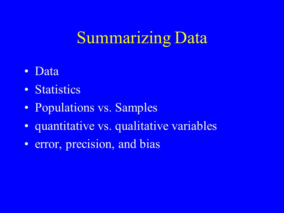 Summarizing Data Data Statistics Populations vs. Samples quantitative vs. qualitative variables error, precision, and bias