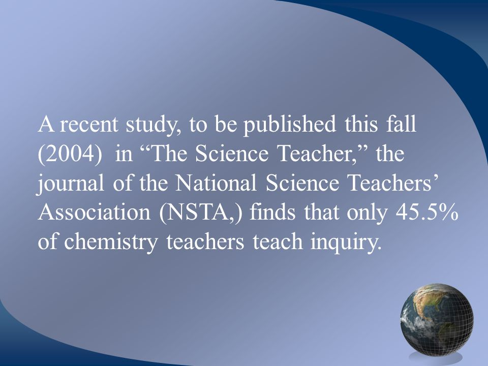 A recent study, to be published this fall (2004) in The Science Teacher, the journal of the National Science Teachers Association (NSTA,) finds that only 45.5% of chemistry teachers teach inquiry.