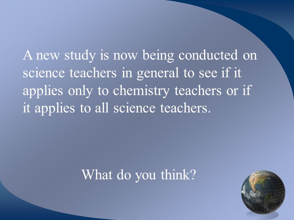 A new study is now being conducted on science teachers in general to see if it applies only to chemistry teachers or if it applies to all science teachers.