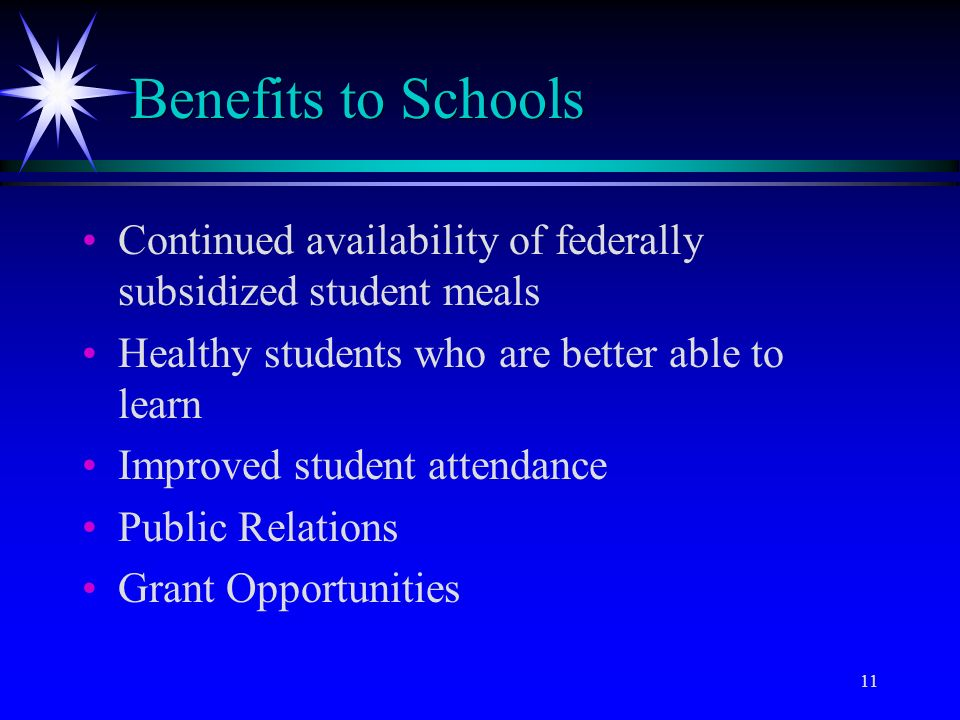 11 Benefits to Schools Continued availability of federally subsidized student meals Healthy students who are better able to learn Improved student attendance Public Relations Grant Opportunities