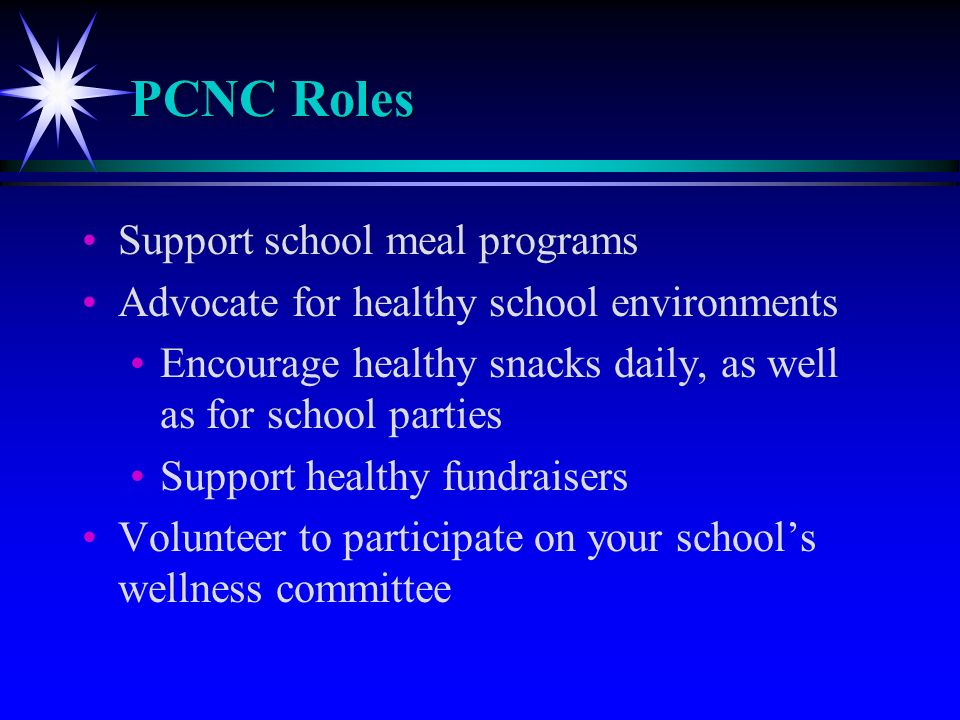 PCNC Roles Support school meal programs Advocate for healthy school environments Encourage healthy snacks daily, as well as for school parties Support healthy fundraisers Volunteer to participate on your schools wellness committee