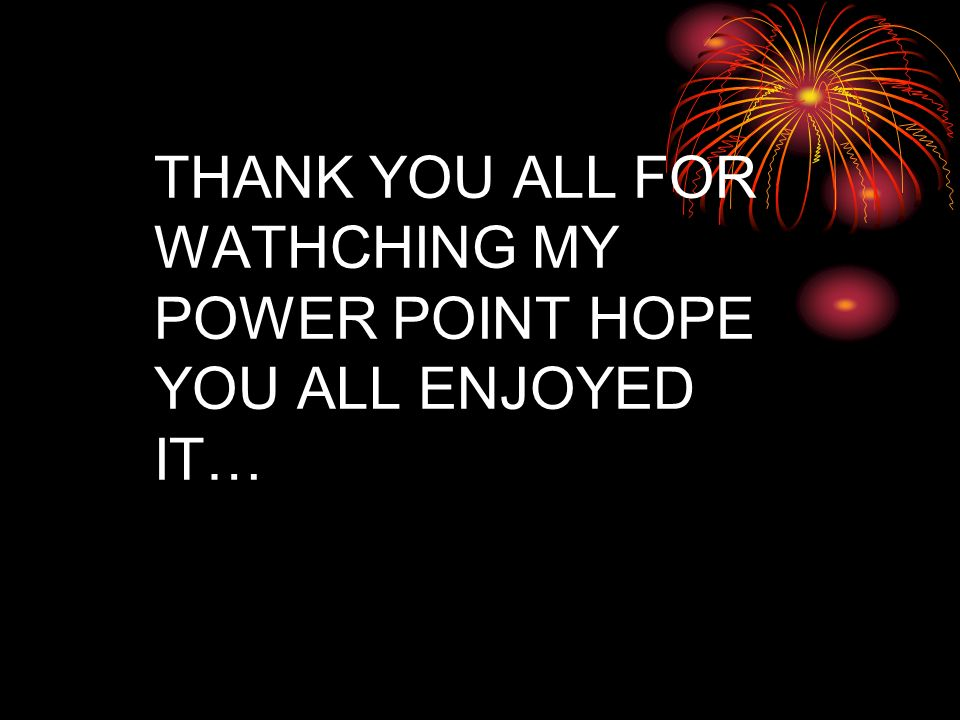 THANK YOU ALL FOR WATHCHING MY POWER POINT HOPE YOU ALL ENJOYED IT…