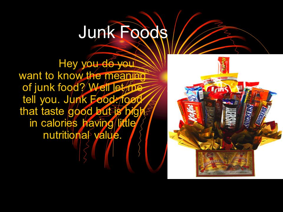 Junk Foods Hey you do you want to know the meaning of junk food? Well let me tell you. Junk Food: food that taste good but is high in calories having