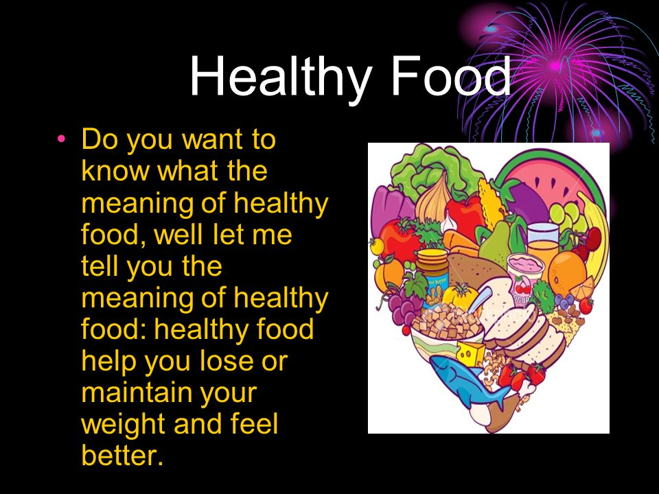 Healthy Food Do you want to know what the meaning of healthy food, well let me tell you the meaning of healthy food: healthy food help you lose or maintain your weight and feel better.