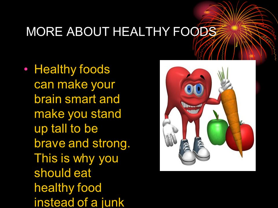 MORE ABOUT HEALTHY FOODS Healthy foods can make your brain smart and make you stand up tall to be brave and strong. This is why you should eat healthy