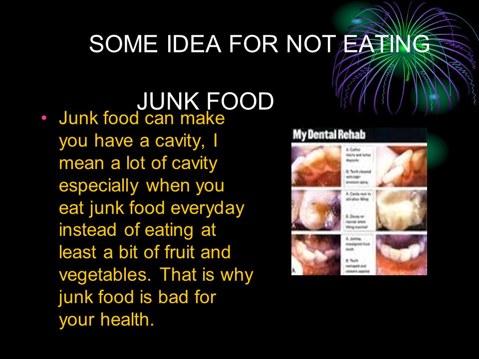 SOME IDEA FOR NOT EATING JUNK FOOD Junk food can make you have a cavity, I mean a lot of cavity especially when you eat junk food everyday instead of eating at least a bit of fruit and vegetables.
