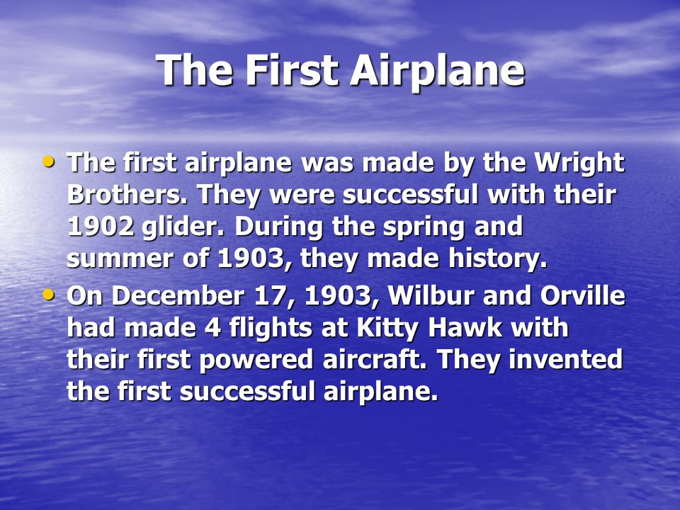 The First Airplane The first airplane was made by the Wright Brothers. They were successful with their 1902 glider. During the spring and summer of 19