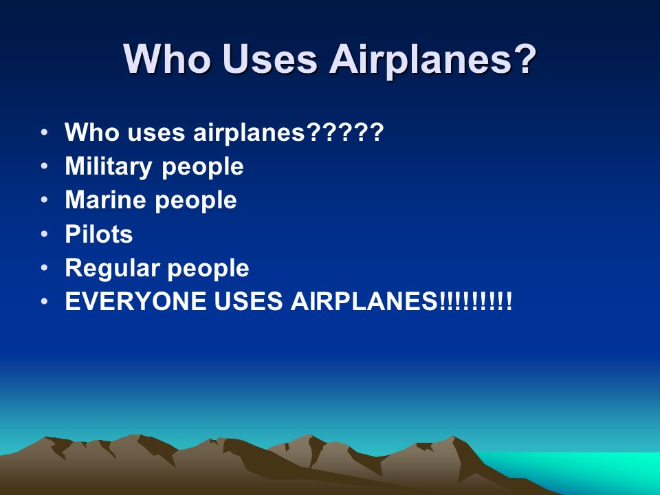 Who Uses Airplanes? Who uses airplanes????? Military people Marine people Pilots Regular people EVERYONE USES AIRPLANES!!!!!!!!!