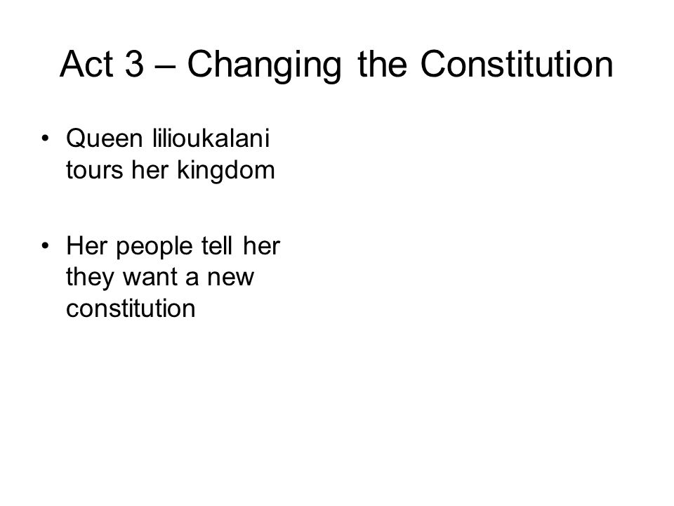 Act 3 – Changing the Constitution Queen lilioukalani tours her kingdom Her people tell her they want a new constitution