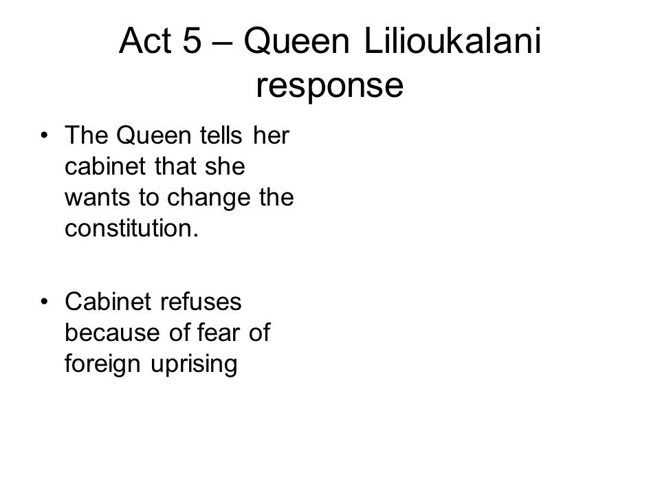 Act 5 – Queen Lilioukalani response The Queen tells her cabinet that she wants to change the constitution. Cabinet refuses because of fear of foreign
