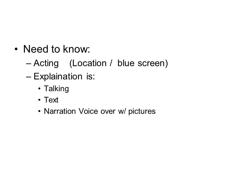 Need to know: –Acting (Location / blue screen) –Explaination is: Talking Text Narration Voice over w/ pictures
