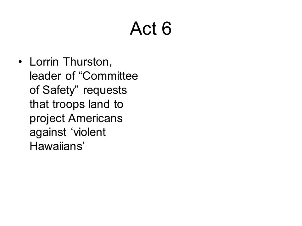 Act 6 Lorrin Thurston, leader of Committee of Safety requests that troops land to project Americans against violent Hawaiians