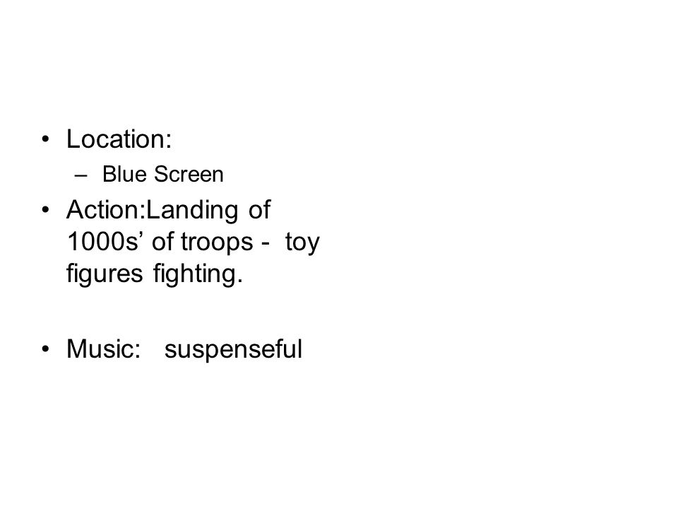 Location: – Blue Screen Action:Landing of 1000s of troops - toy figures fighting. Music: suspenseful