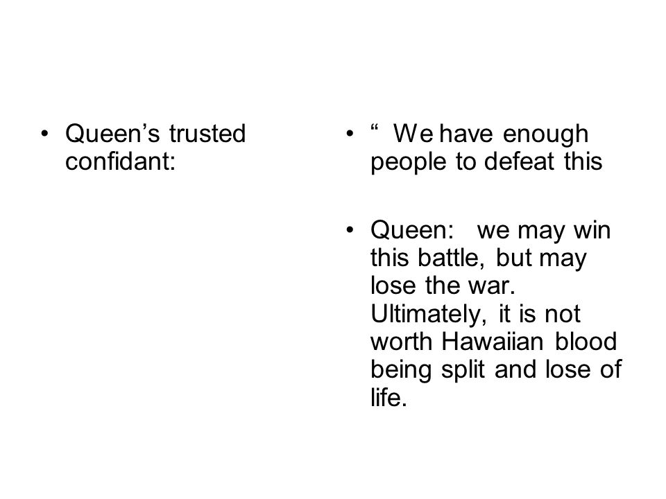 Queens trusted confidant: We have enough people to defeat this Queen: we may win this battle, but may lose the war. Ultimately, it is not worth Hawaii