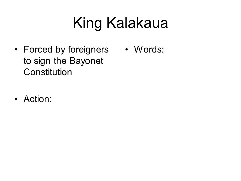 King Kalakaua Forced by foreigners to sign the Bayonet Constitution Action: Words: