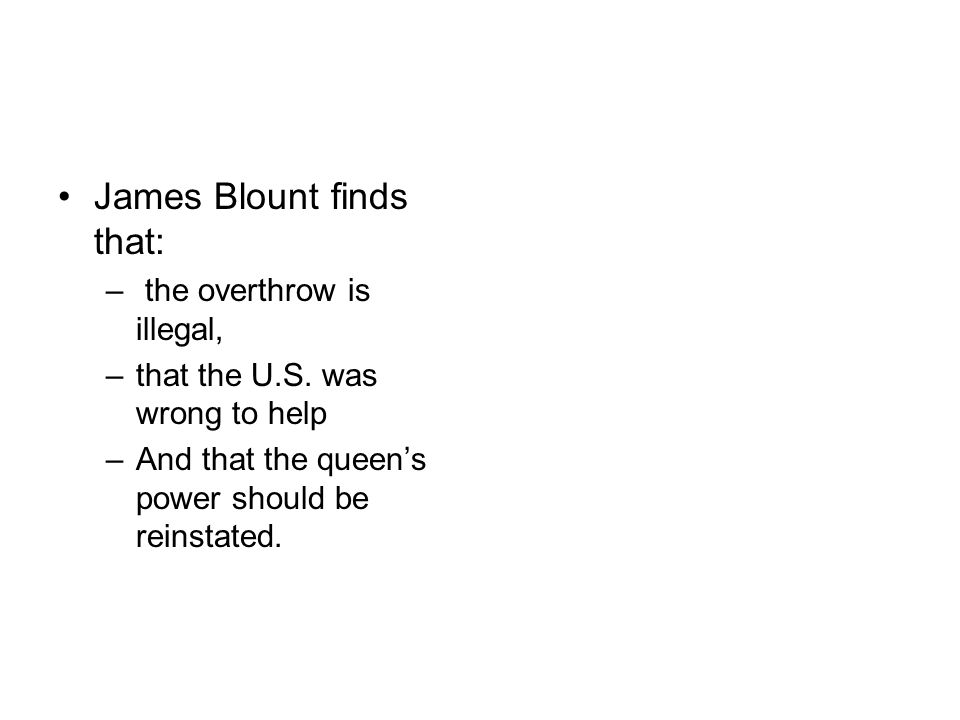James Blount finds that: – the overthrow is illegal, –that the U.S. was wrong to help –And that the queens power should be reinstated.