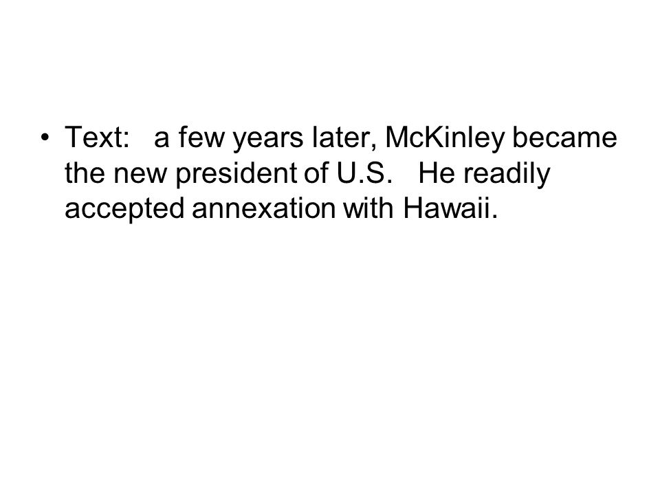 Text: a few years later, McKinley became the new president of U.S. He readily accepted annexation with Hawaii.